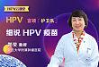 细说 HPV 疫苗 | HPV 云课堂