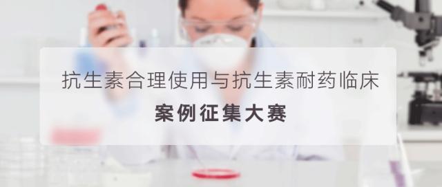 2019 年抗生素合理使用与抗生素耐药临床案例征集赛