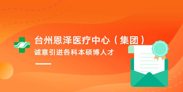 台州恩泽医疗中心诚意引进各科本硕博人才